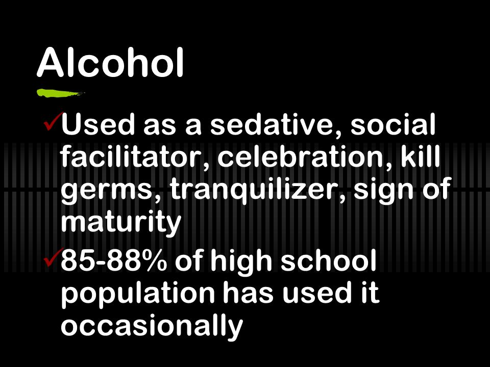 Alcohol Used as a sedative, social facilitator, celebration, kill germs, tranquilizer, sign of maturity.