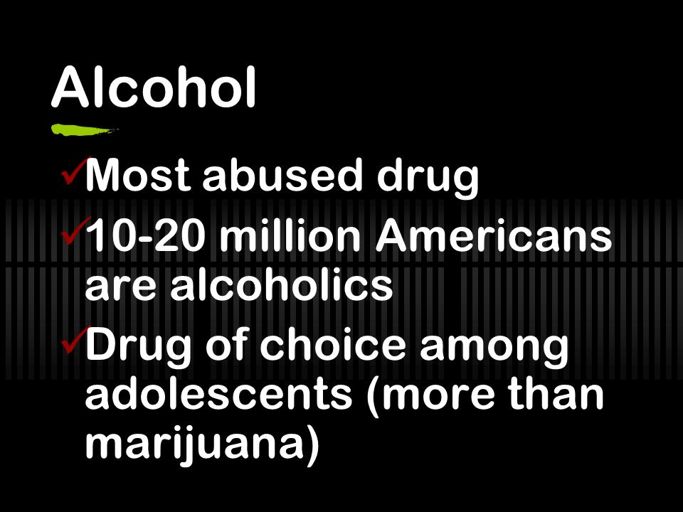 Alcohol Most abused drug 10-20 million Americans are alcoholics