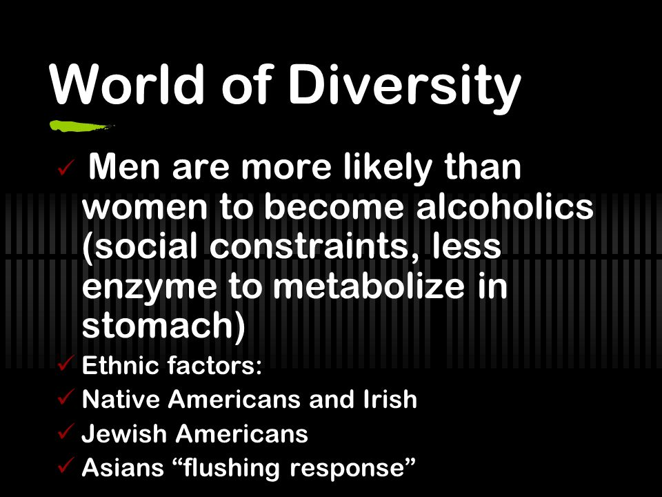 World of Diversity Men are more likely than women to become alcoholics (social constraints, less enzyme to metabolize in stomach)