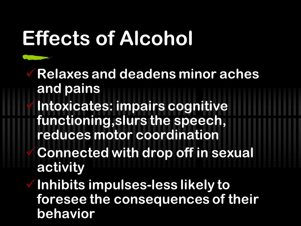 Effects of Alcohol Relaxes and deadens minor aches and pains