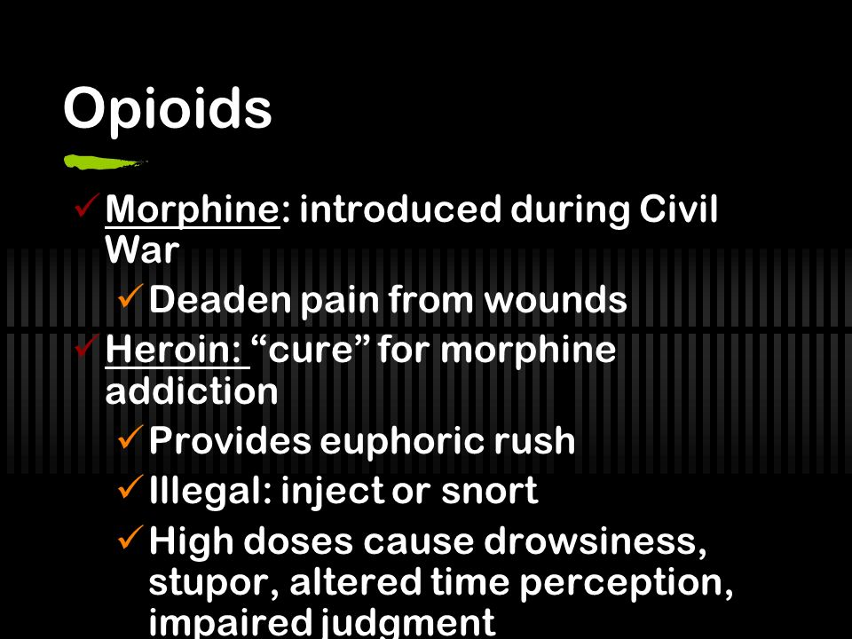 Opioids Morphine: introduced during Civil War Deaden pain from wounds