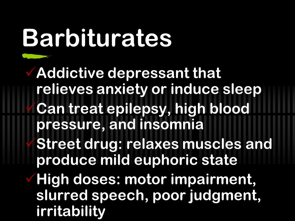 Barbiturates Addictive depressant that relieves anxiety or induce sleep. Can treat epilepsy, high blood pressure, and insomnia.