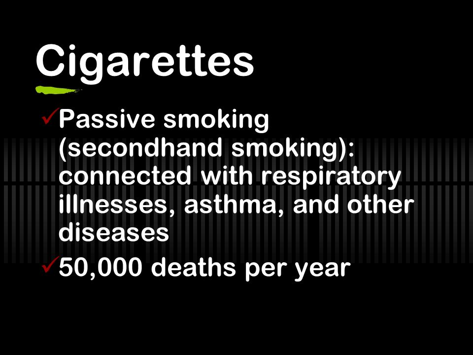 Cigarettes Passive smoking (secondhand smoking): connected with respiratory illnesses, asthma, and other diseases.