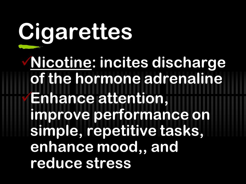 Cigarettes Nicotine: incites discharge of the hormone adrenaline