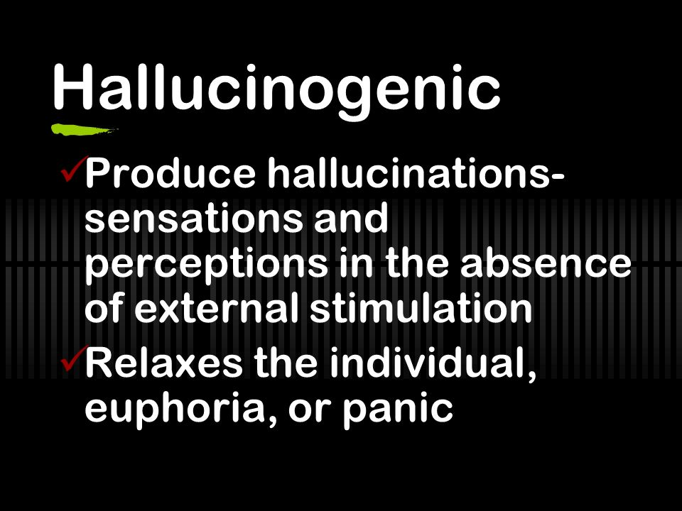 Hallucinogenic Produce hallucinations-sensations and perceptions in the absence of external stimulation.