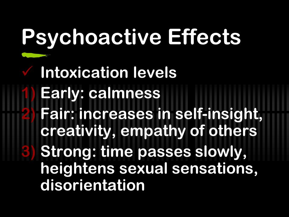 Psychoactive Effects Intoxication levels Early: calmness
