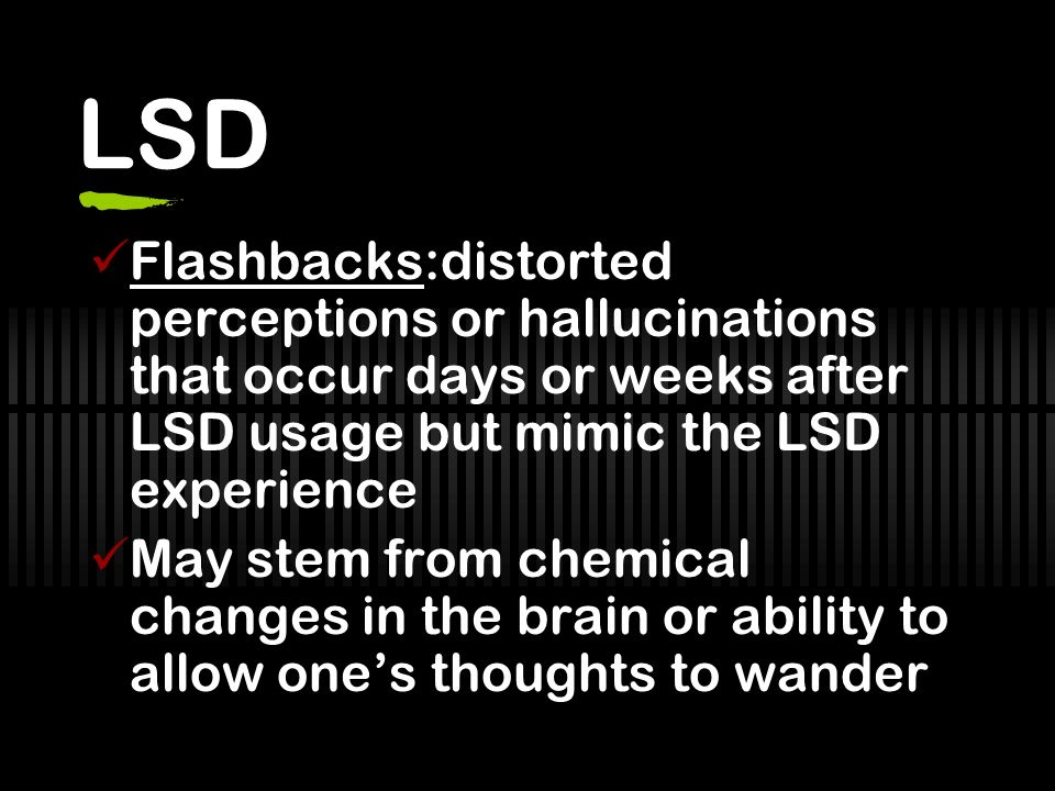 LSD Flashbacks:distorted perceptions or hallucinations that occur days or weeks after LSD usage but mimic the LSD experience.