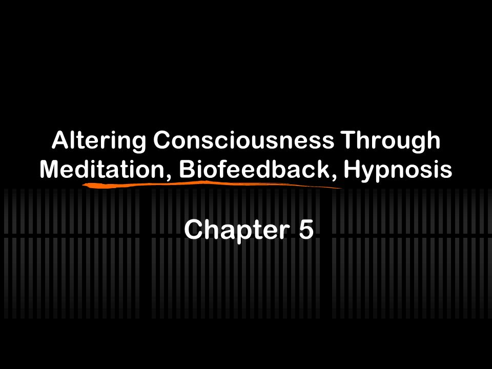 Altering Consciousness Through Meditation, Biofeedback, Hypnosis