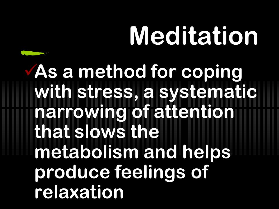 Meditation As a method for coping with stress, a systematic narrowing of attention that slows the metabolism and helps produce feelings of relaxation.