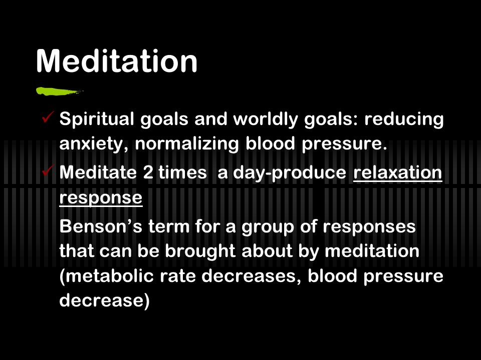 Meditation Spiritual goals and worldly goals: reducing anxiety, normalizing blood pressure. Meditate 2 times a day-produce relaxation response.