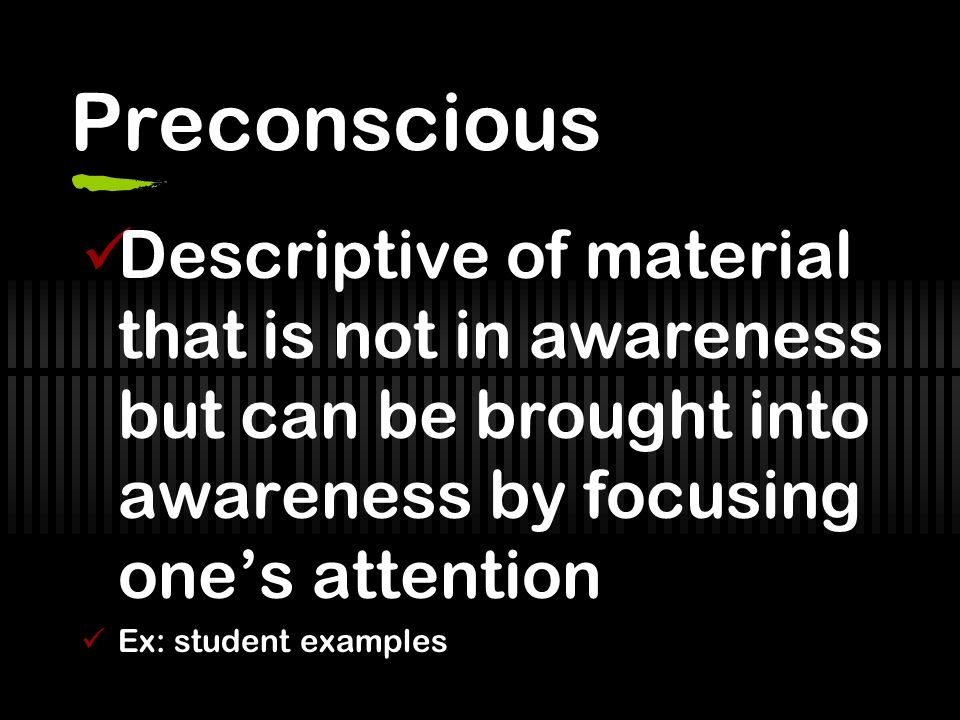 Preconscious Descriptive of material that is not in awareness but can be brought into awareness by focusing one's attention.