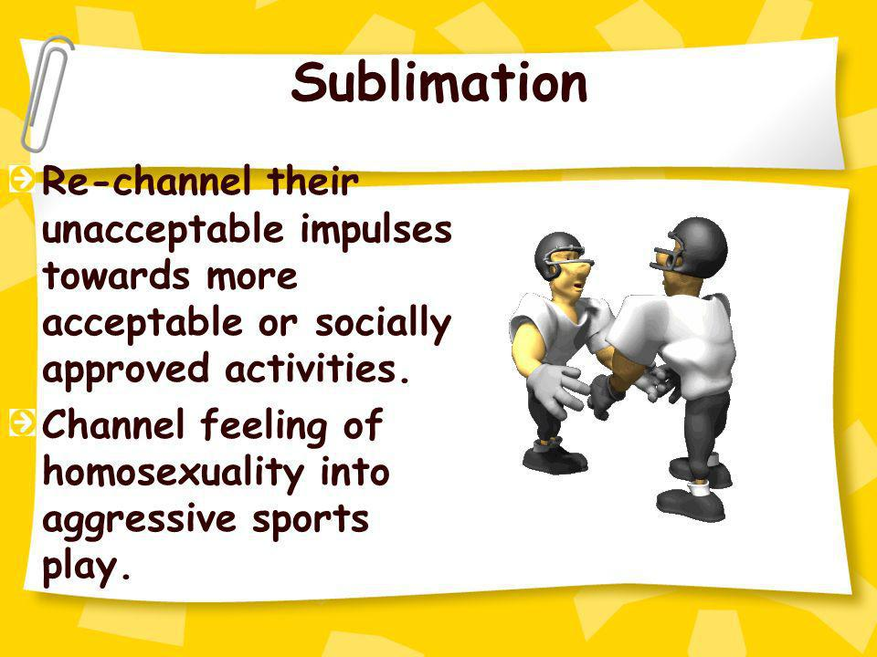 Sublimation Re-channel their unacceptable impulses towards more acceptable or socially approved activities.
