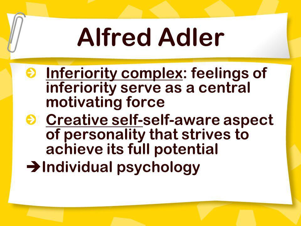 Alfred Adler Inferiority complex: feelings of inferiority serve as a central motivating force.