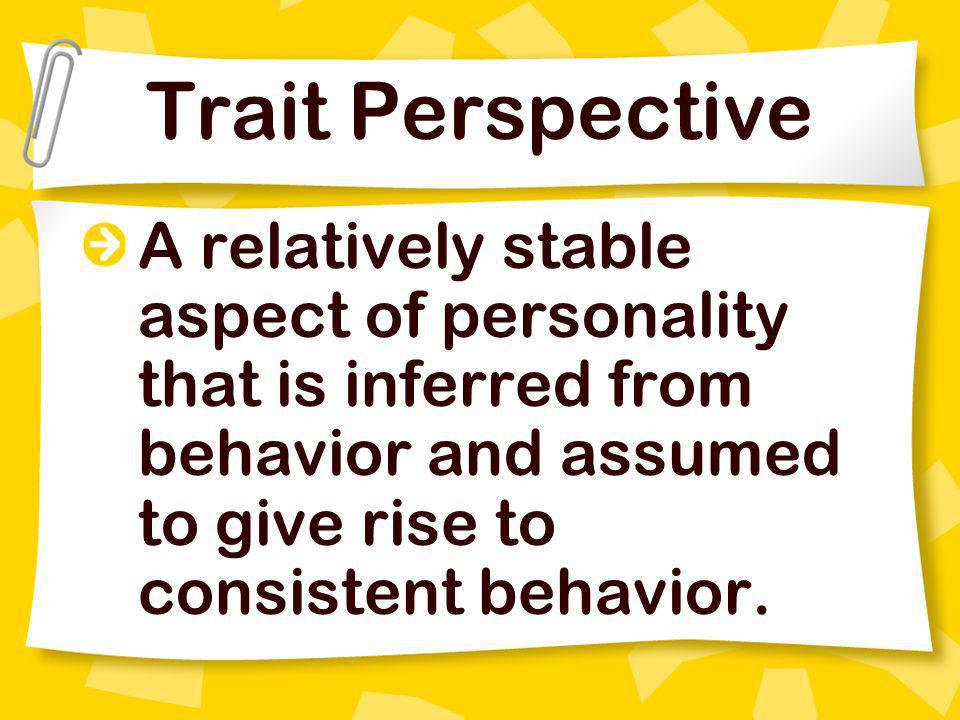 Trait Perspective A relatively stable aspect of personality that is inferred from behavior and assumed to give rise to consistent behavior.