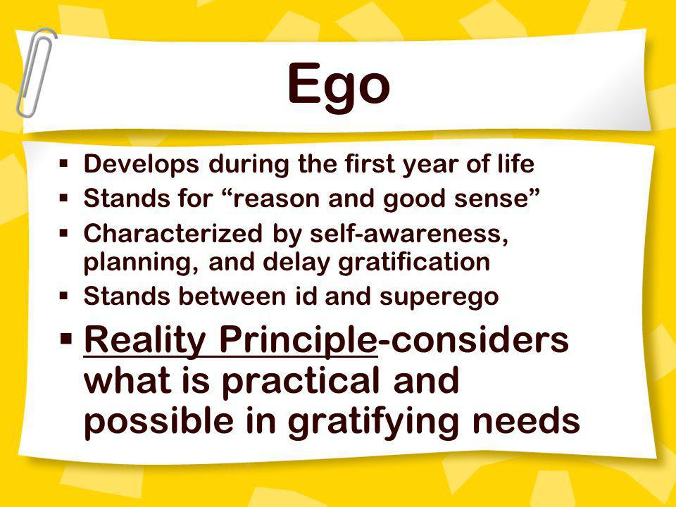 Ego Develops during the first year of life. Stands for reason and good sense Characterized by self-awareness, planning, and delay gratification.