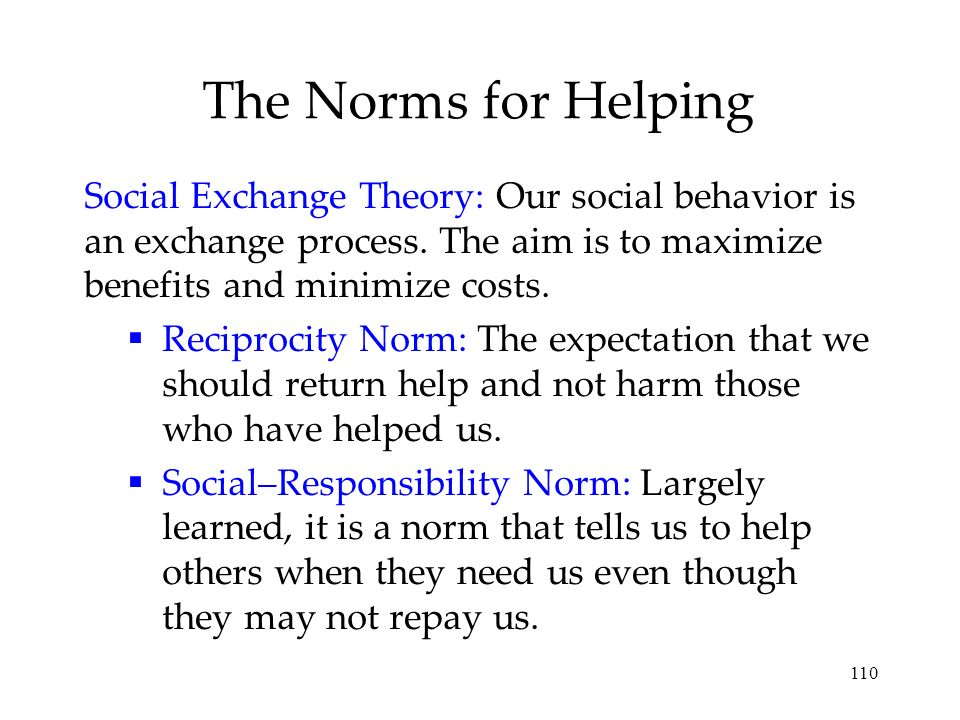 The Norms for Helping Social Exchange Theory: Our social behavior is an exchange process. The aim is to maximize benefits and minimize costs.