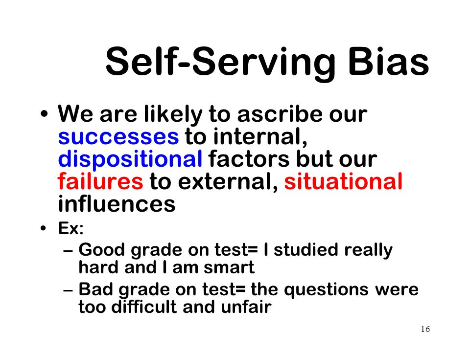 Self-Serving Bias We are likely to ascribe our successes to internal, dispositional factors but our failures to external, situational influences.
