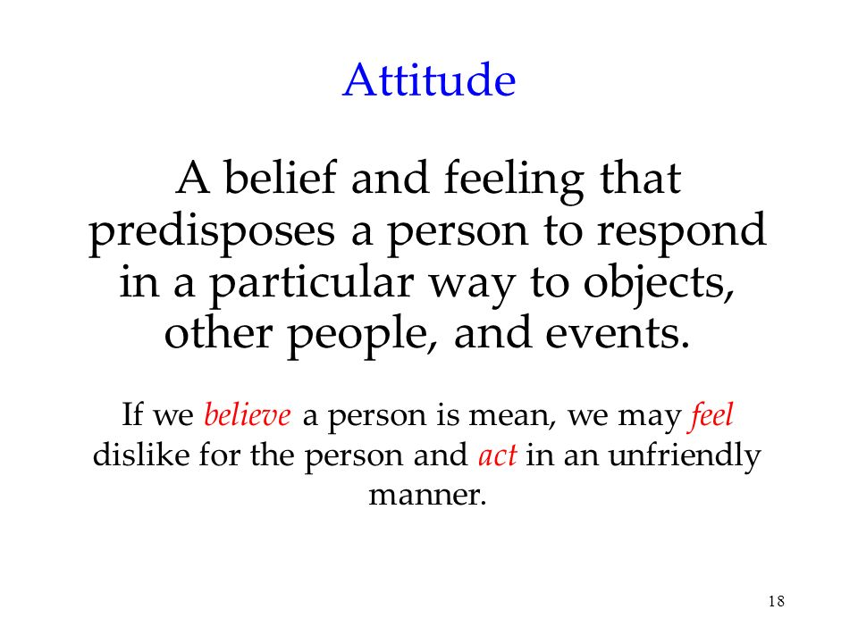 Attitude A belief and feeling that predisposes a person to respond in a particular way to objects, other people, and events.