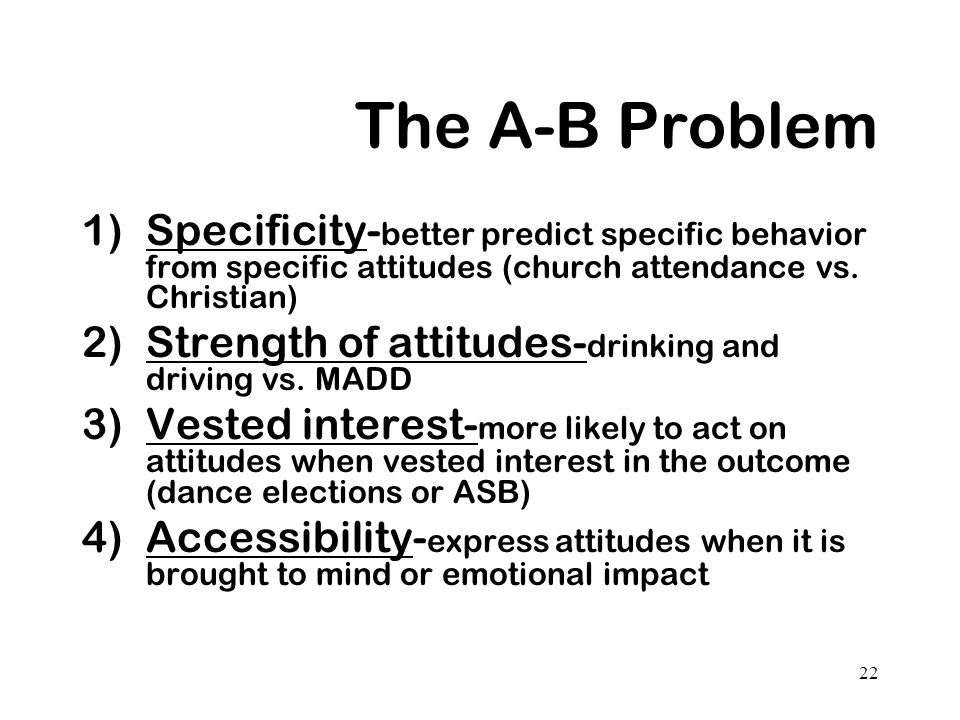 The A-B Problem Specificity-better predict specific behavior from specific attitudes (church attendance vs. Christian)