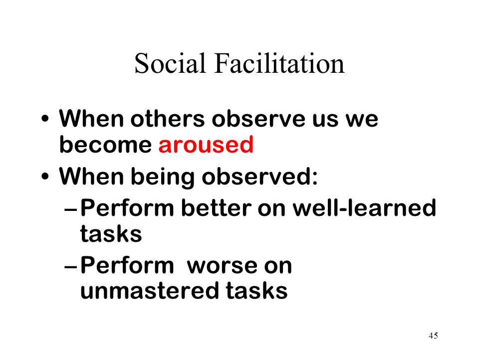 Social Facilitation When others observe us we become aroused