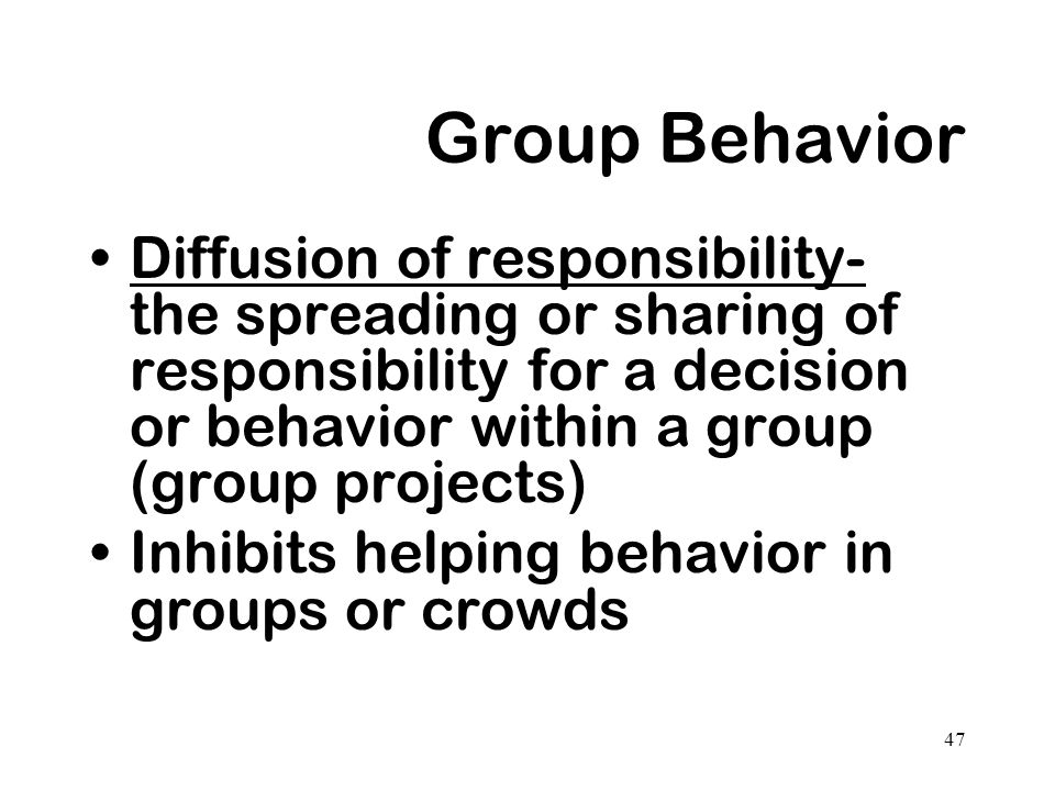 Group Behavior Diffusion of responsibility- the spreading or sharing of responsibility for a decision or behavior within a group (group projects)