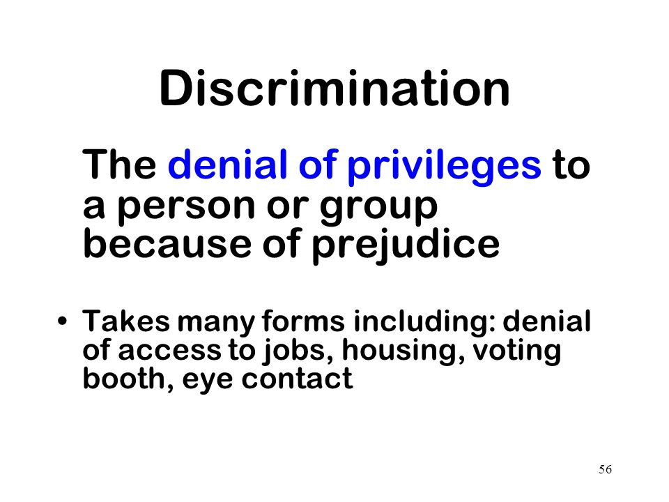 Discrimination The denial of privileges to a person or group because of prejudice.