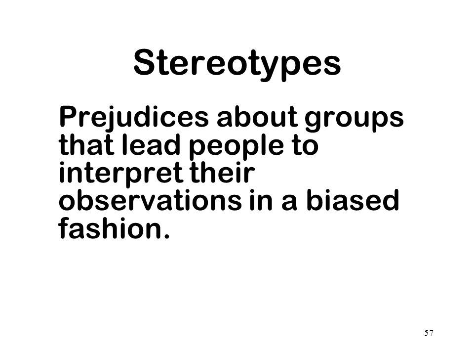 Stereotypes Prejudices about groups that lead people to interpret their observations in a biased fashion.