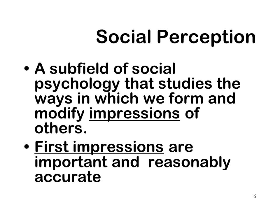 Social Perception A subfield of social psychology that studies the ways in which we form and modify impressions of others.