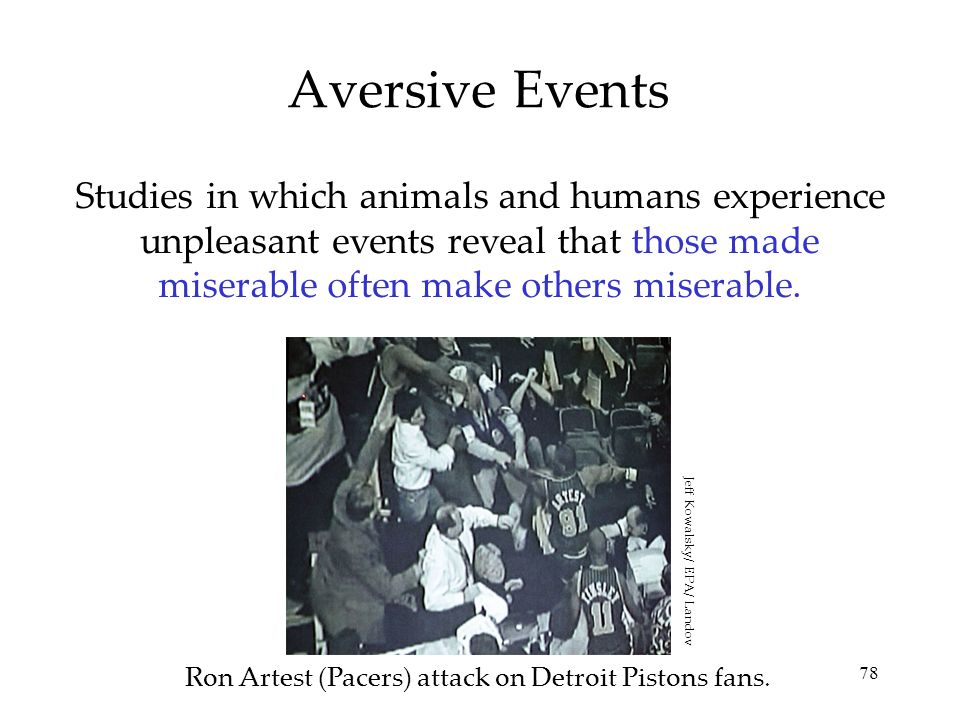 Aversive Events Studies in which animals and humans experience unpleasant events reveal that those made miserable often make others miserable.