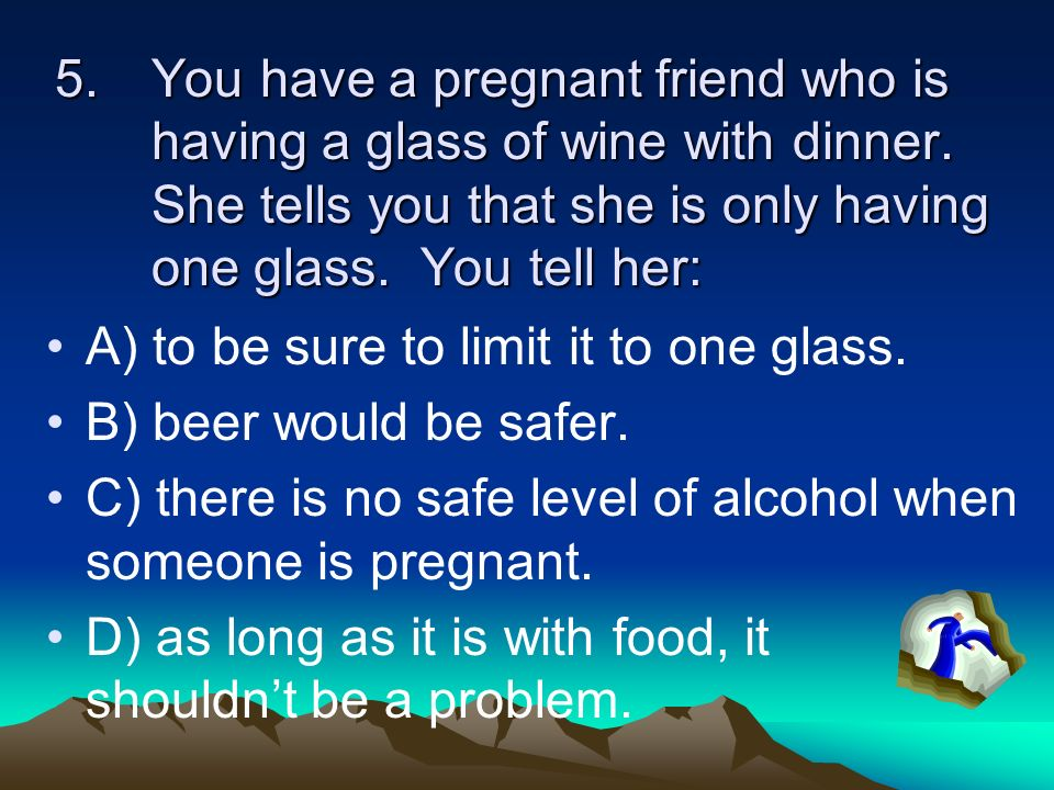 You have a pregnant friend who is having a glass of wine with dinner