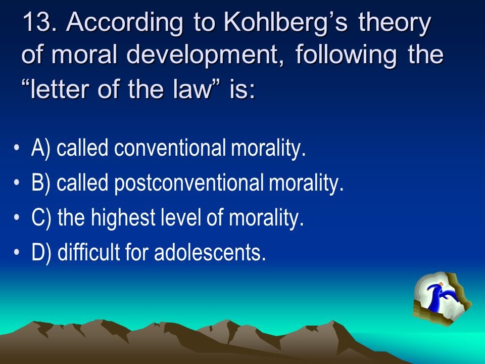 13. According to Kohlberg's theory of moral development, following the letter of the law is: