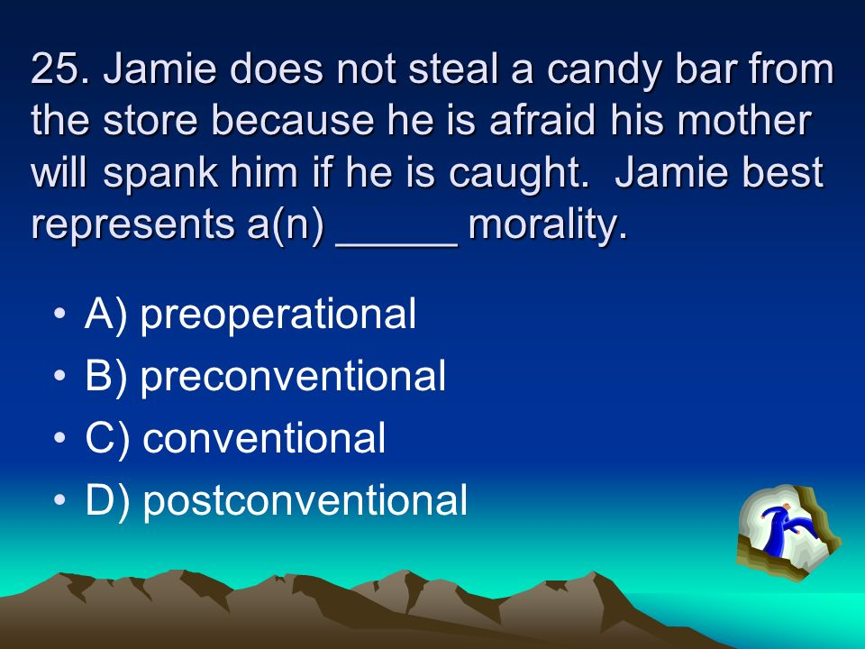 25. Jamie does not steal a candy bar from the store because he is afraid his mother will spank him if he is caught. Jamie best represents a(n) _____ morality.