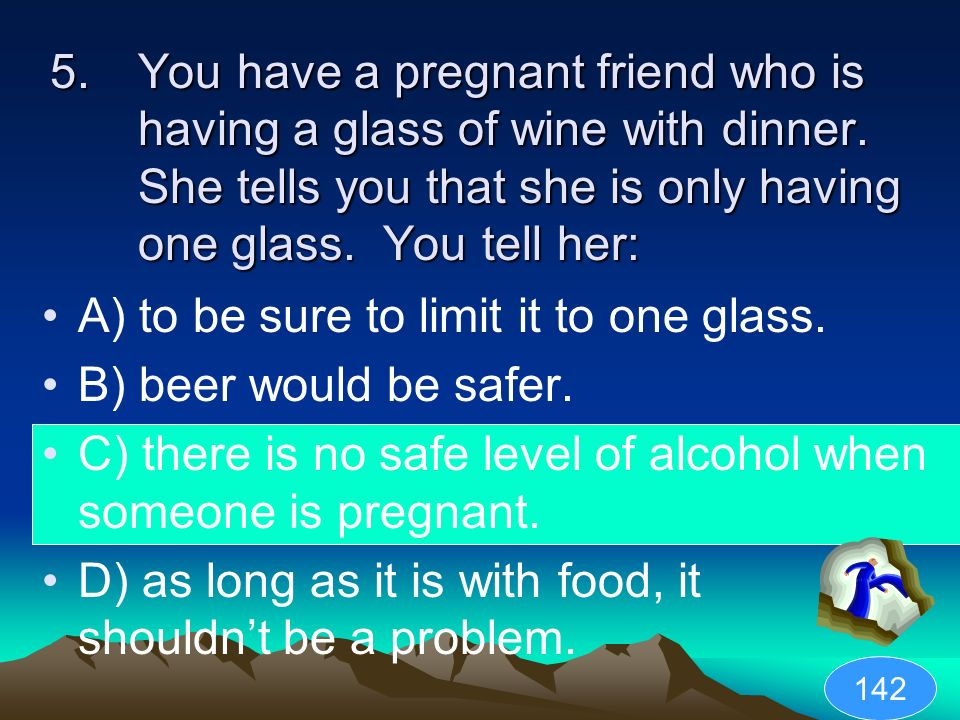 A) to be sure to limit it to one glass. B) beer would be safer.