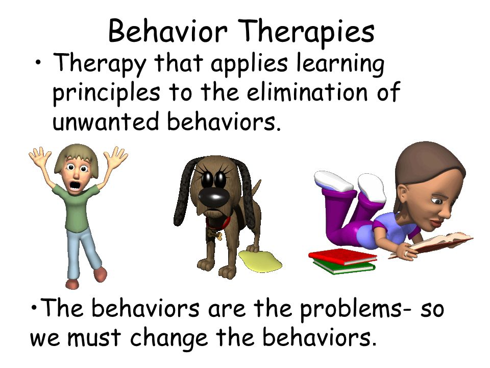 Behavior Therapies Therapy that applies learning principles to the elimination of unwanted behaviors.