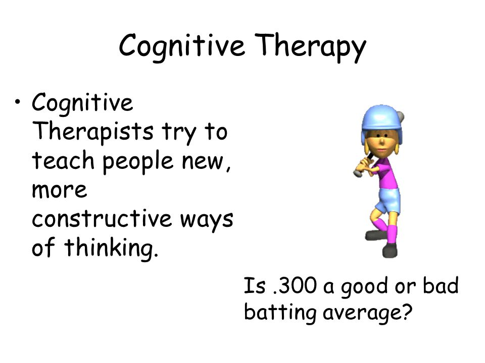 Cognitive Therapy Cognitive Therapists try to teach people new, more constructive ways of thinking.