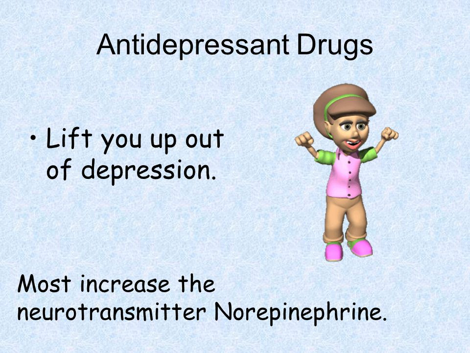Antidepressant Drugs Lift you up out of depression.