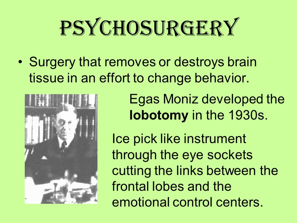 Psychosurgery Surgery that removes or destroys brain tissue in an effort to change behavior. Egas Moniz developed the lobotomy in the 1930s.