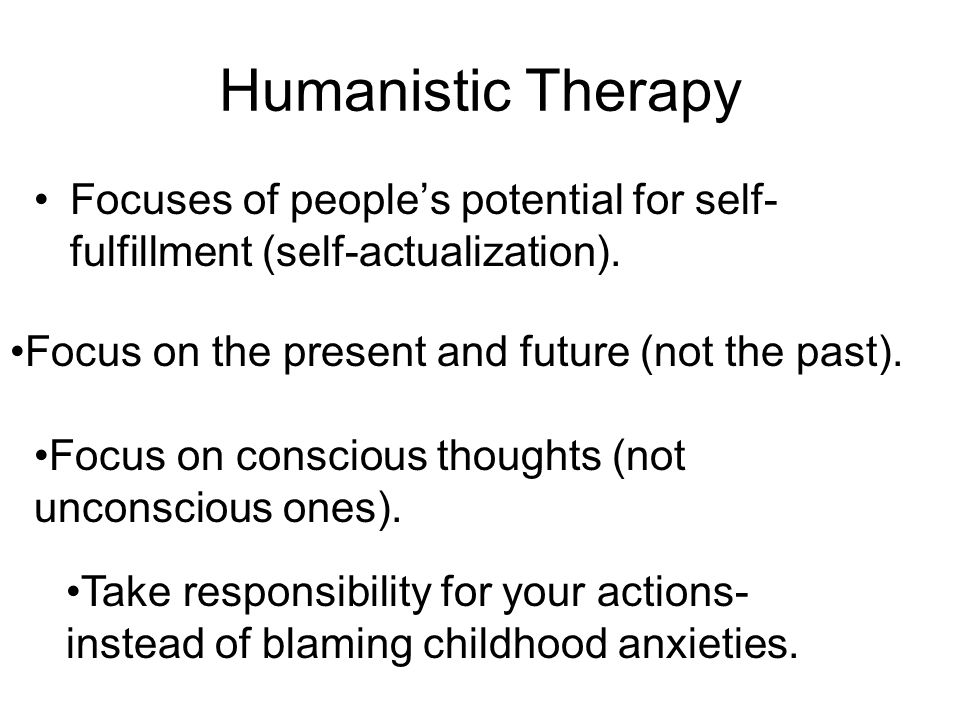 Humanistic Therapy Focuses of people's potential for self-fulfillment (self-actualization). Focus on the present and future (not the past).
