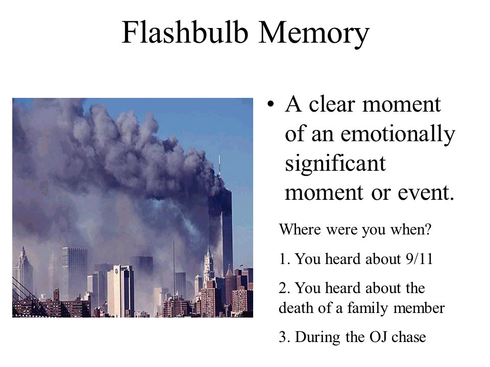 Flashbulb Memory A clear moment of an emotionally significant moment or event. Where were you when
