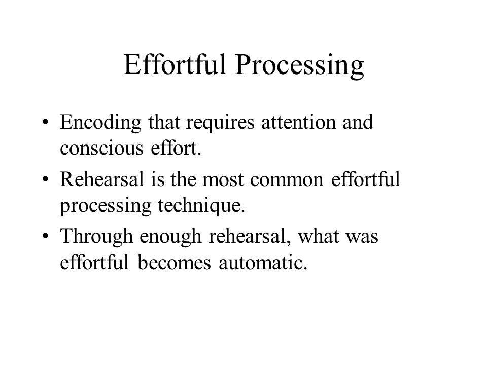 Effortful Processing Encoding that requires attention and conscious effort. Rehearsal is the most common effortful processing technique.