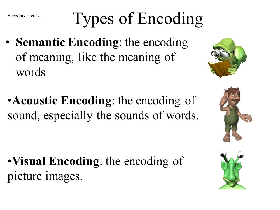 Types of Encoding Encoding exercise. Semantic Encoding: the encoding of meaning, like the meaning of words.