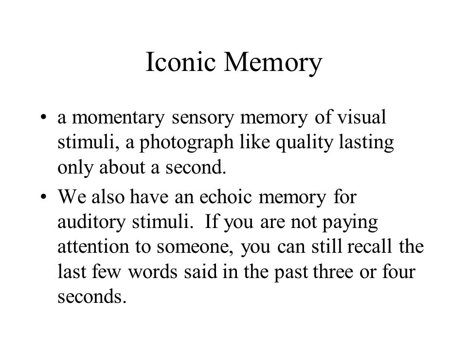 Iconic Memory a momentary sensory memory of visual stimuli, a photograph like quality lasting only about a second.