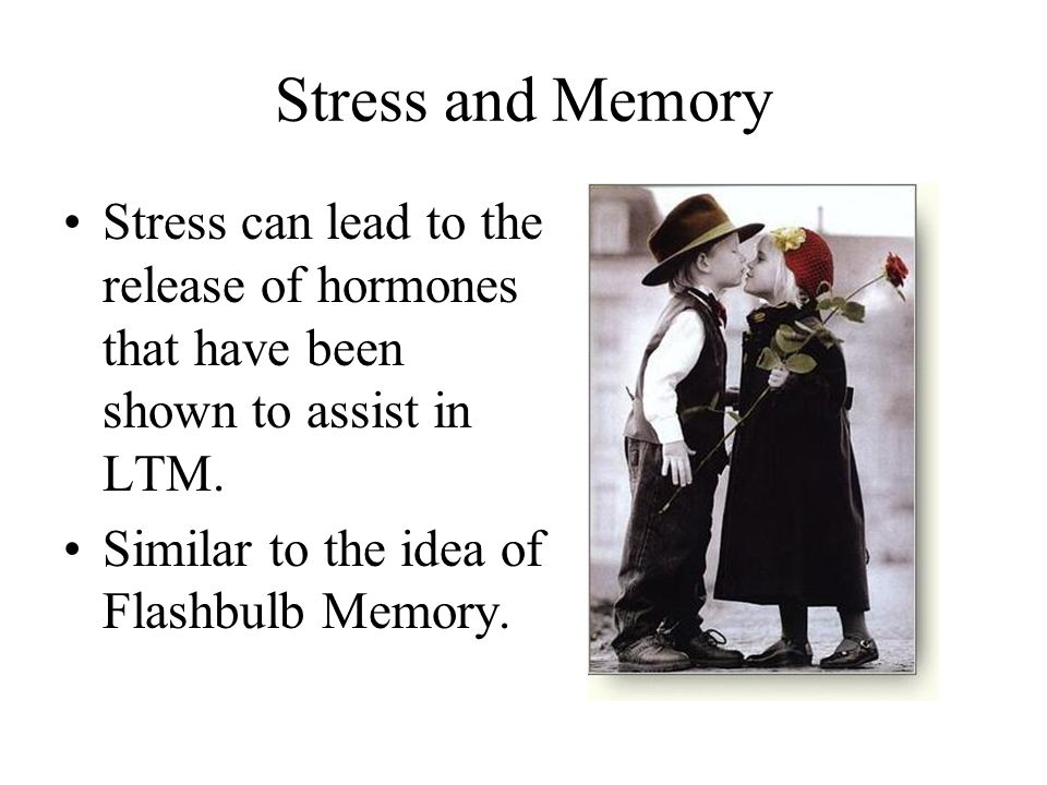 Stress and Memory Stress can lead to the release of hormones that have been shown to assist in LTM.