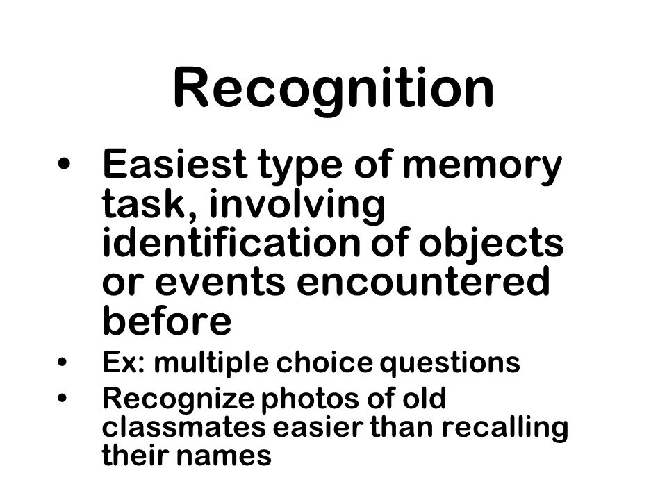 Recognition Easiest type of memory task, involving identification of objects or events encountered before.