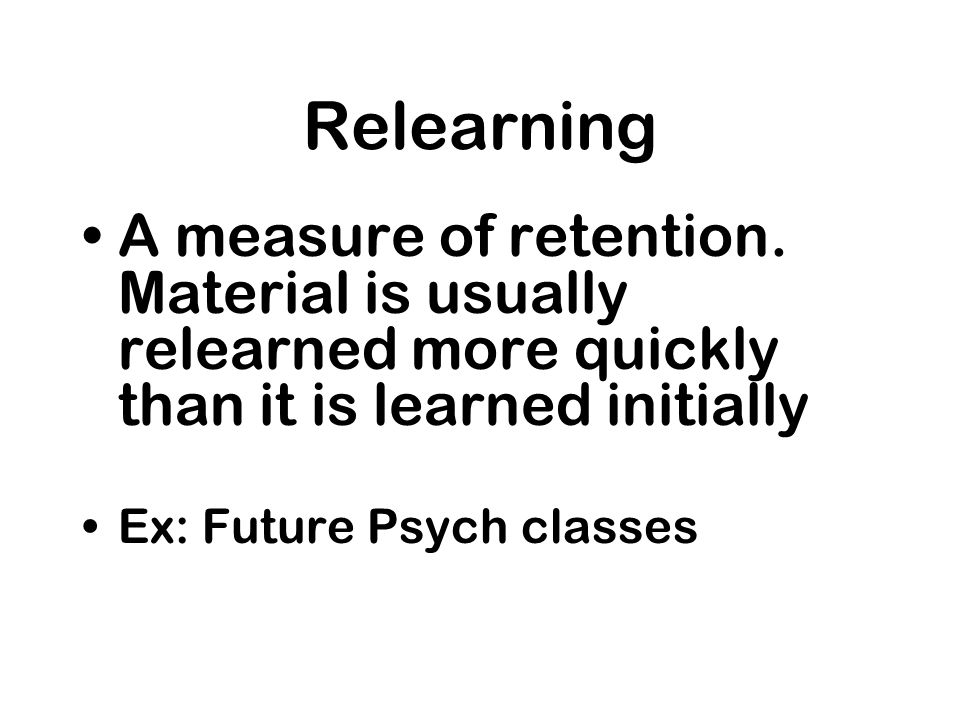 Relearning A measure of retention. Material is usually relearned more quickly than it is learned initially.