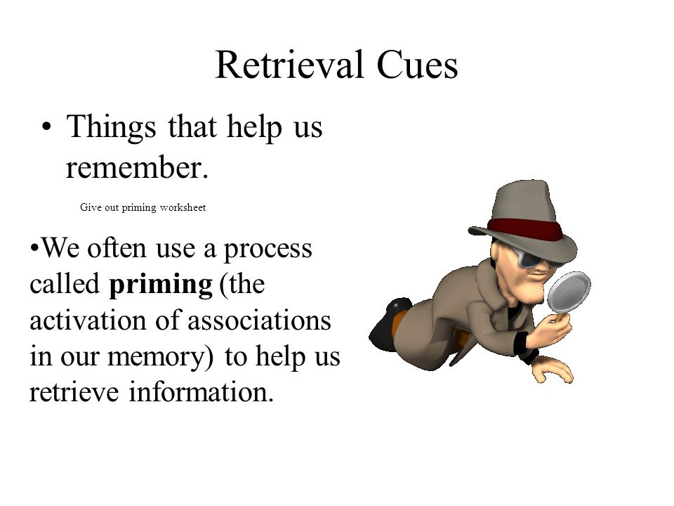 Retrieval Cues Things that help us remember.