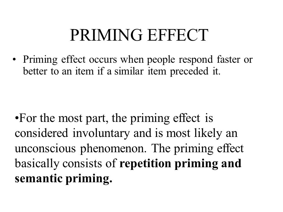 PRIMING EFFECT Priming effect occurs when people respond faster or better to an item if a similar item preceded it.