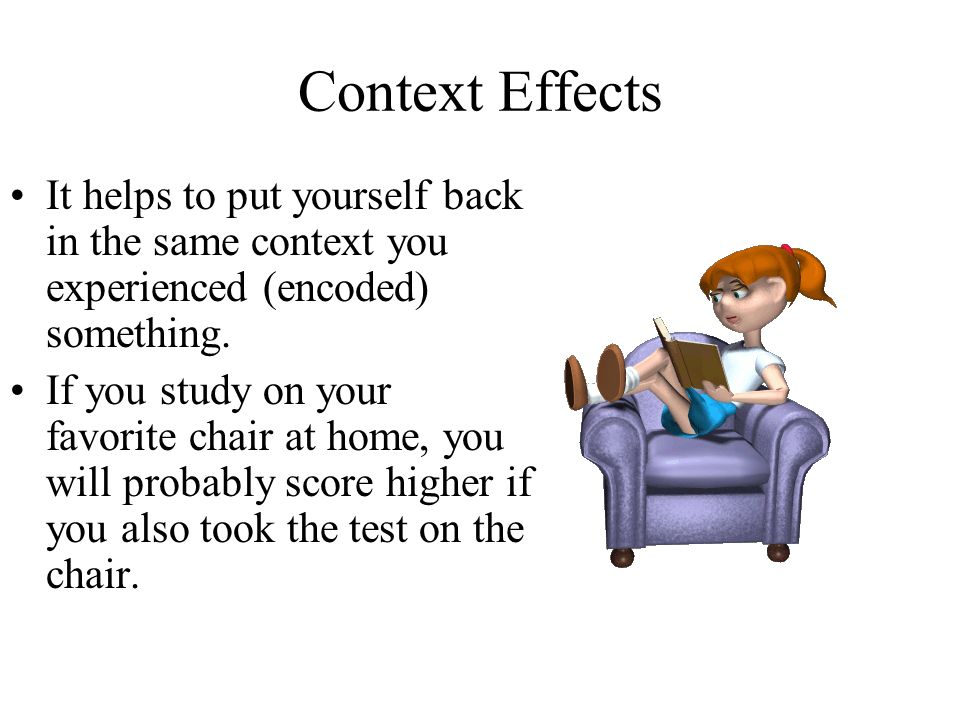 Context Effects It helps to put yourself back in the same context you experienced (encoded) something.
