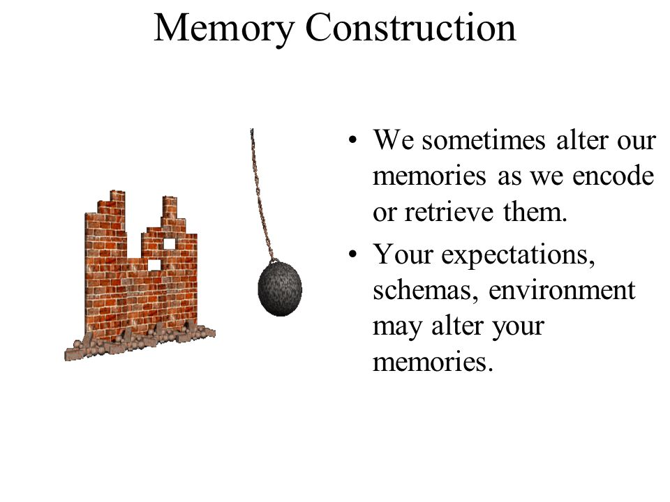 Memory Construction We sometimes alter our memories as we encode or retrieve them.