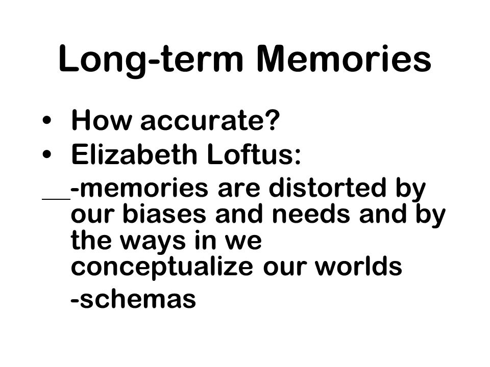 Long-term Memories How accurate Elizabeth Loftus: -schemas